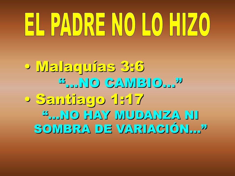 Malaquías 3:6...NO CAMBIO... Santiago 1:17...NO HAY MUDANZA NI SOMBRA DE VARIACIÓN... Malaquías 3:6...NO CAMBIO... Santiago 1:17...NO HAY MUDANZA NI S