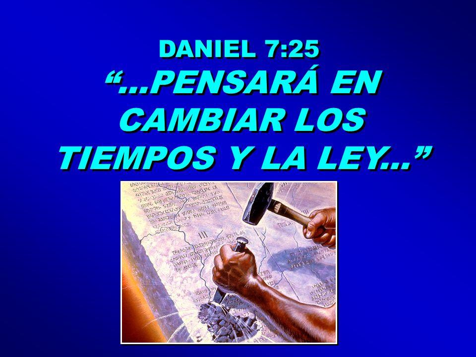 DANIEL 7:25...PENSARÁ EN CAMBIAR LOS TIEMPOS Y LA LEY... DANIEL 7:25...PENSARÁ EN CAMBIAR LOS TIEMPOS Y LA LEY...