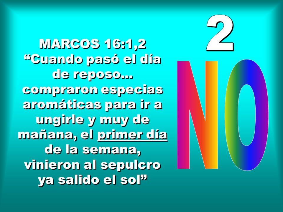 MARCOS 16:1,2 Cuando pasó el día de reposo... compraron especias aromáticas para ir a ungirle y muy de mañana, el primer día de la semana, vinieron al