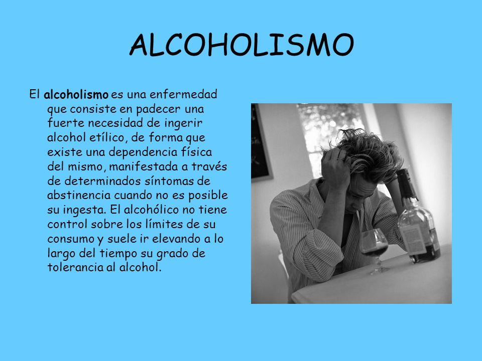 ALCOHOLISMO El alcoholismo es una enfermedad que consiste en padecer una fuerte necesidad de ingerir alcohol etílico, de forma que existe una dependen