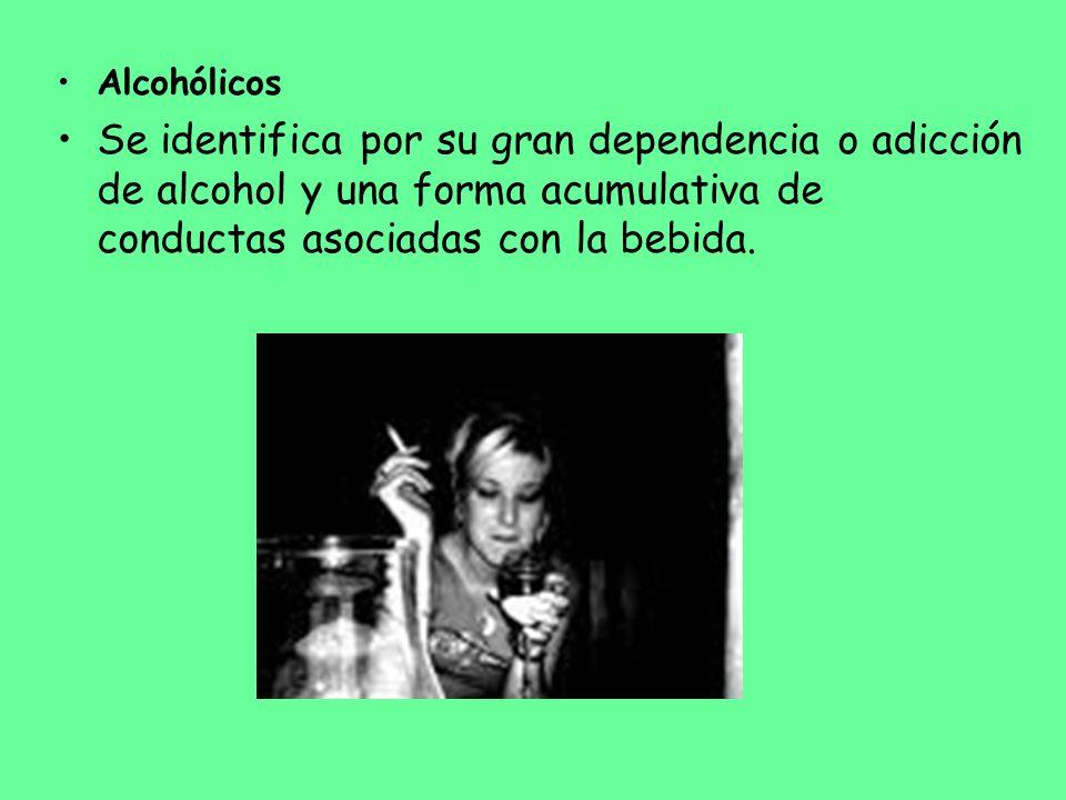 Alcohólicos Se identifica por su gran dependencia o adicción de alcohol y una forma acumulativa de conductas asociadas con la bebida.