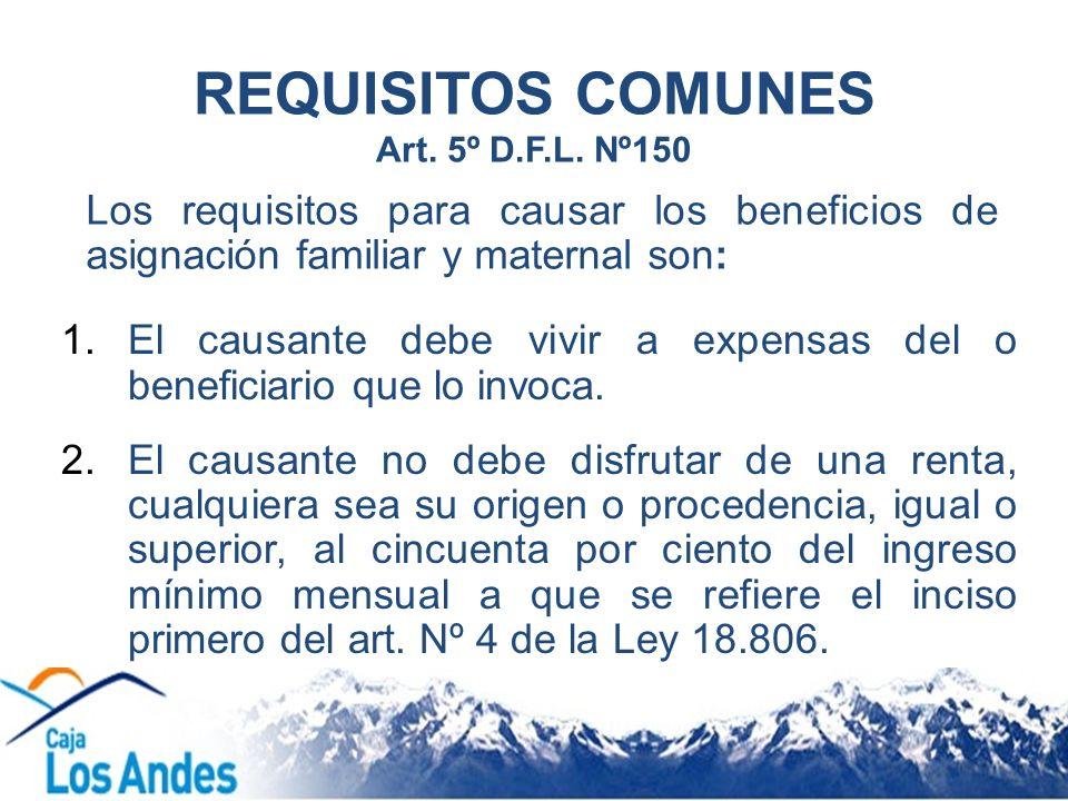 REQUISITOS COMUNES Art. 5º D.F.L. Nº150 1.El causante debe vivir a expensas del o beneficiario que lo invoca. 2.El causante no debe disfrutar de una r