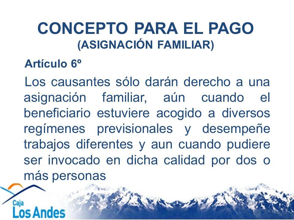 CONCEPTO PARA EL PAGO (ASIGNACIÓN FAMILIAR) Artículo 6º Los causantes sólo darán derecho a una asignación familiar, aún cuando el beneficiario estuvie