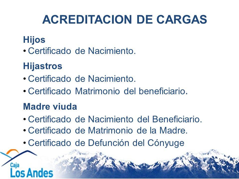 ACREDITACION DE CARGAS Hijos Certificado de Nacimiento. Hijastros Certificado de Nacimiento. Certificado Matrimonio del beneficiario. Madre viuda Cert