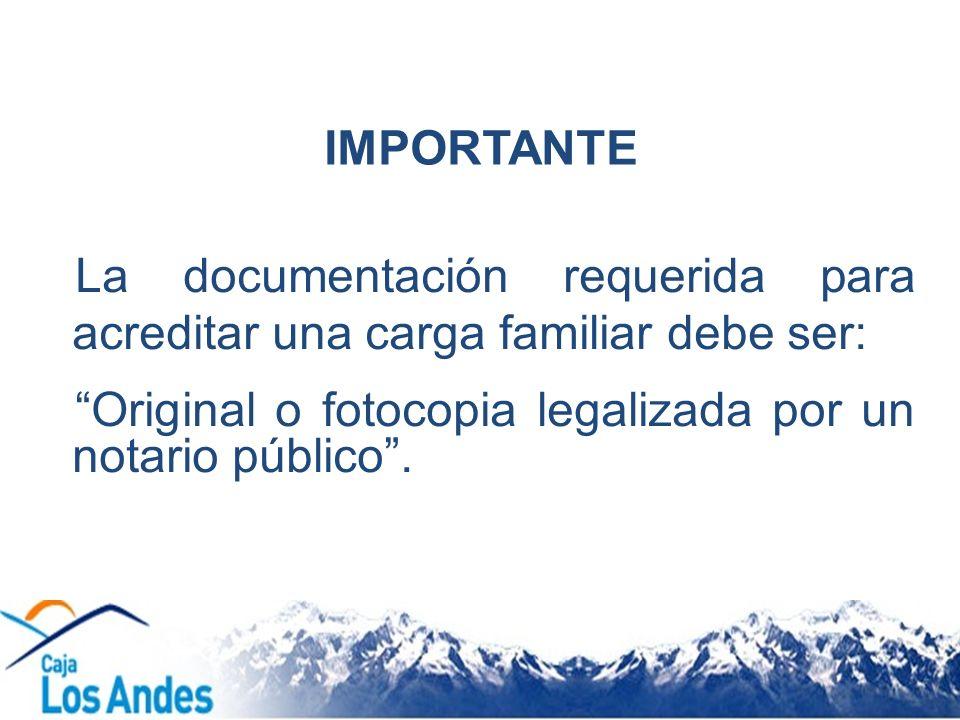 IMPORTANTE La documentación requerida para acreditar una carga familiar debe ser: Original o fotocopia legalizada por un notario público.