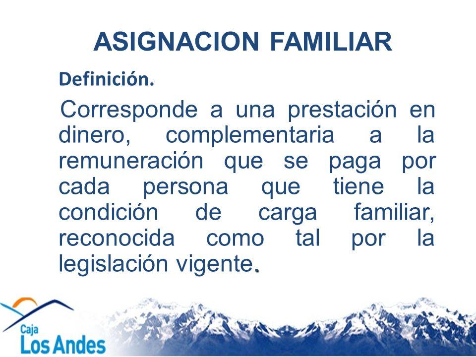 ASIGNACION FAMILIAR Definición.. Corresponde a una prestación en dinero, complementaria a la remuneración que se paga por cada persona que tiene la co