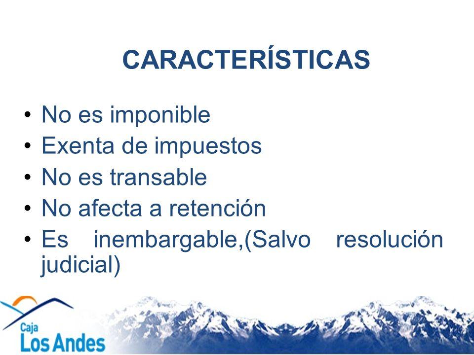 CARACTERÍSTICAS No es imponible Exenta de impuestos No es transable No afecta a retención Es inembargable,(Salvo resolución judicial)
