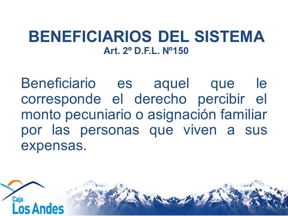 BENEFICIARIOS DEL SISTEMA Art. 2º D.F.L. Nº150 Beneficiario es aquel que le corresponde el derecho percibir el monto pecuniario o asignación familiar