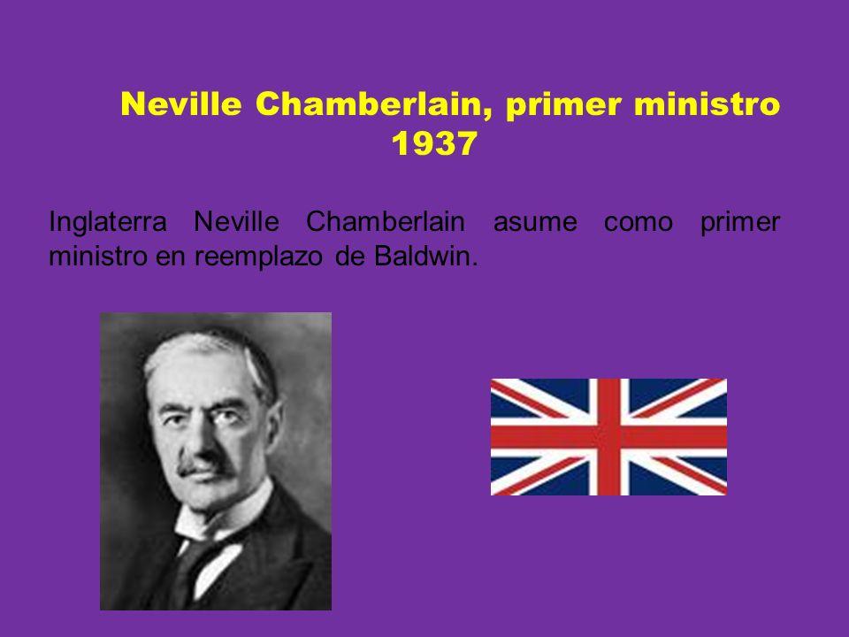 Neville Chamberlain, primer ministro 1937 Inglaterra Neville Chamberlain asume como primer ministro en reemplazo de Baldwin.
