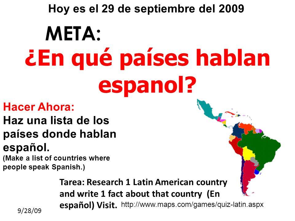 9/28/09 META: ¿En qué países hablan espanol? Hoy es el 29 de septiembre del 2009 Hacer Ahora: Haz una lista de los países donde hablan español. (Make