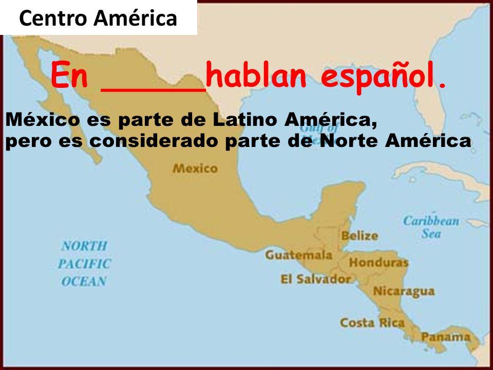 9/28/09 Centro América En _____hablan español. México es parte de Latino América, pero es considerado parte de Norte América