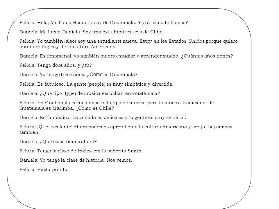 9/28/09 Felicia: Hola, Me llamo Raquel y soy de Guatemala. Y ¿tú cómo te llamas? Daniela: Me llamo Daniela. Soy una estudiante nueva de Chile. Felicia