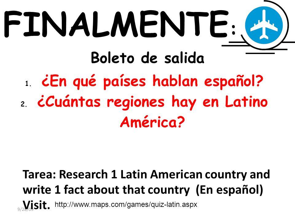 9/28/09 FINALMENTE : Boleto de salida 1. ¿En qué países hablan español? 2. ¿Cuántas regiones hay en Latino América? Tarea: Research 1 Latin American c