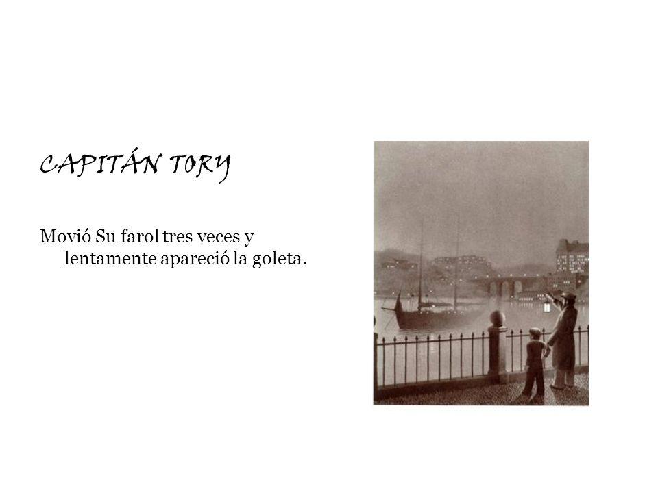 CAPITÁN TORY Movió Su farol tres veces y lentamente apareció la goleta.