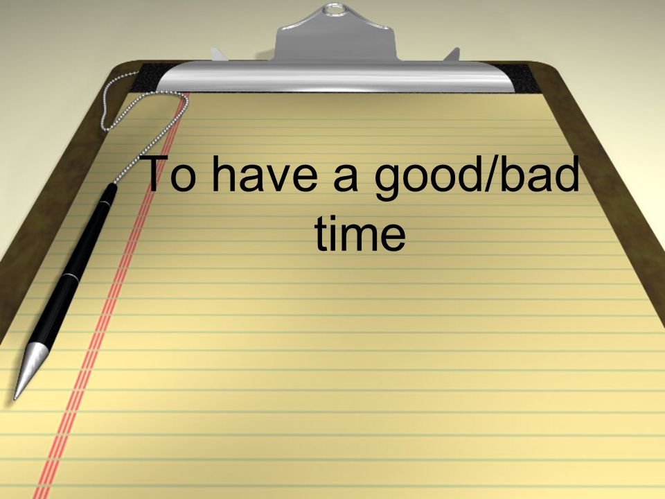To have a good/bad time