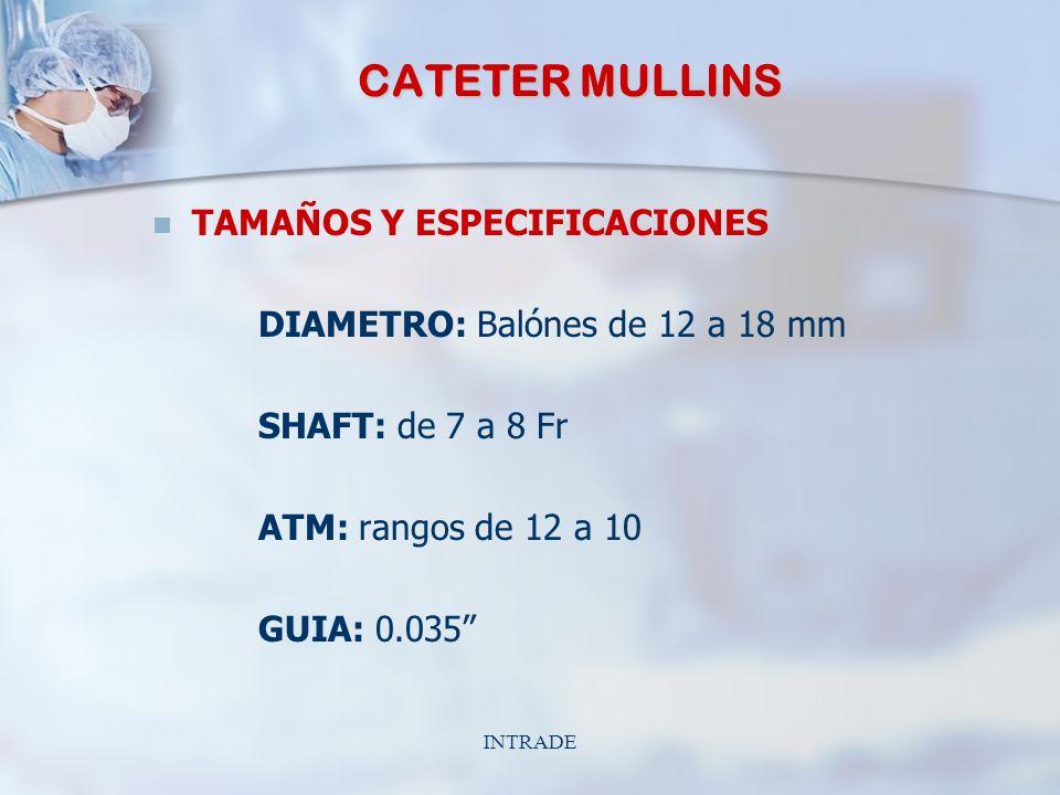 INTRADE CATETER MULLINS TAMAÑOS Y ESPECIFICACIONES DIAMETRO: Balónes de 12 a 18 mm SHAFT: de 7 a 8 Fr ATM: rangos de 12 a 10 GUIA: 0.035