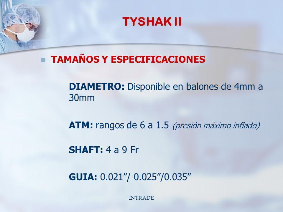 INTRADE TYSHAK II TAMAÑOS Y ESPECIFICACIONES DIAMETRO: Disponible en balones de 4mm a 30mm ATM: rangos de 6 a 1.5 (presión máximo inflado) SHAFT: 4 a 9 Fr GUIA: 0.021/ 0.025/0.035