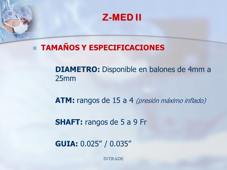 INTRADE Z-MED II TAMAÑOS Y ESPECIFICACIONES DIAMETRO: Disponible en balones de 4mm a 25mm ATM: rangos de 15 a 4 (presión máximo inflado) SHAFT: rangos de 5 a 9 Fr GUIA: 0.025 / 0.035