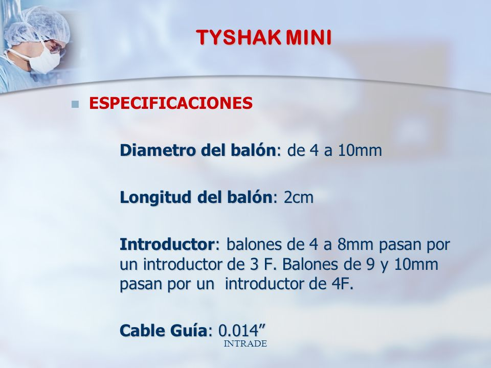 INTRADE TYSHAK MINI ESPECIFICACIONES Diametro del balón: de 4 a 10mm Longitud del balón: 2cm Introductor: balones de 4 a 8mm pasan por un introductor de 3 F.