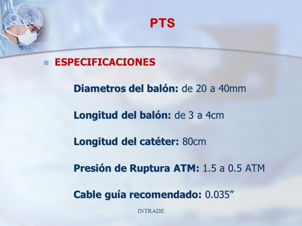 INTRADE PTS ESPECIFICACIONES Diametros del balón: de 20 a 40mm Longitud del balón: de 3 a 4cm Longitud del catéter: 80cm Presión de Ruptura ATM: 1.5 a 0.5 ATM Cable guía recomendado: 0.035