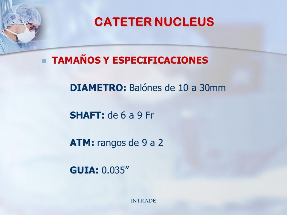 INTRADE CATETER NUCLEUS TAMAÑOS Y ESPECIFICACIONES DIAMETRO: Balónes de 10 a 30mm SHAFT: de 6 a 9 Fr ATM: rangos de 9 a 2 GUIA: 0.035