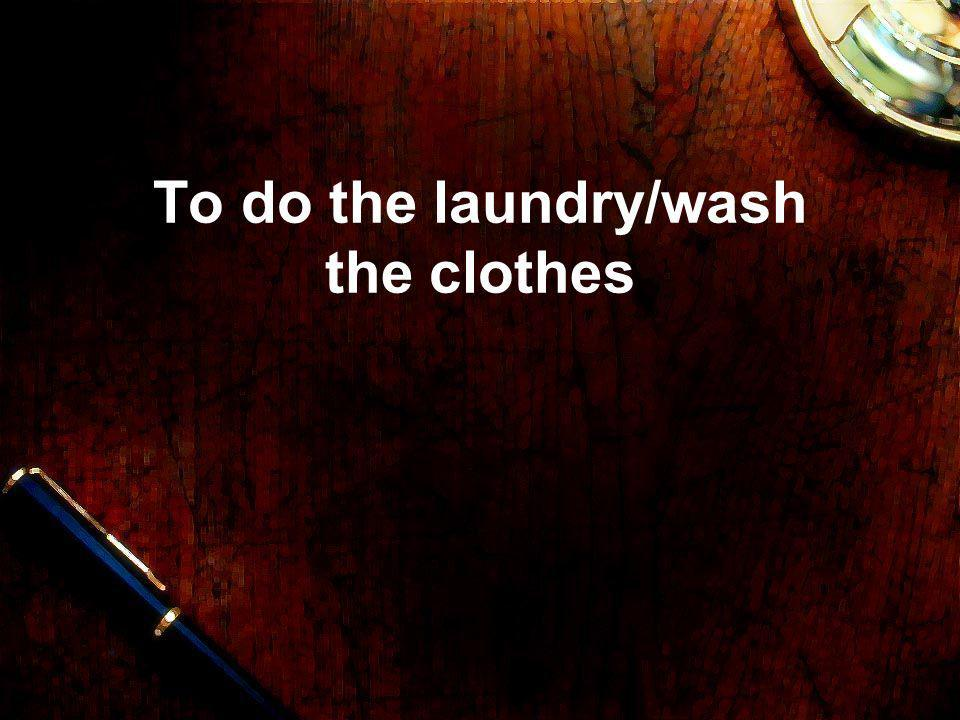 To do the laundry/wash the clothes
