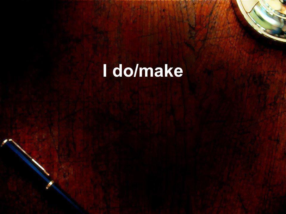 I do/make