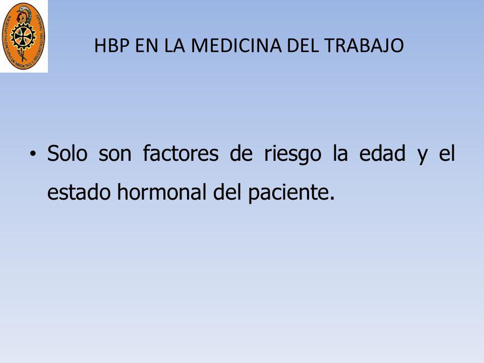 HBP EN LA MEDICINA DEL TRABAJO Solo son factores de riesgo la edad y el estado hormonal del paciente.