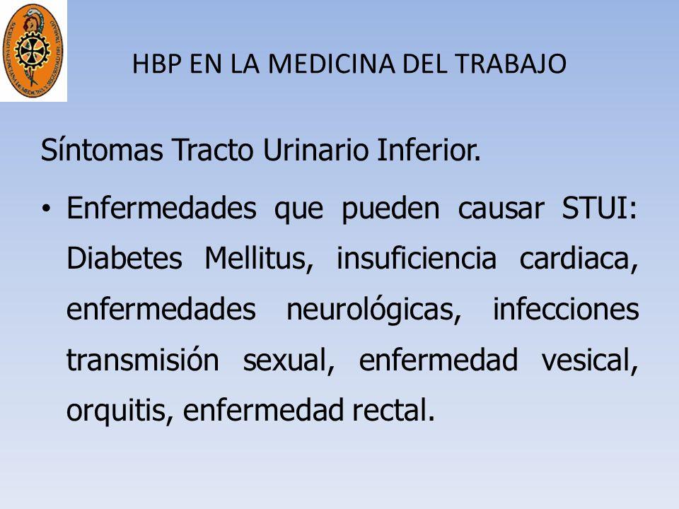 HBP EN LA MEDICINA DEL TRABAJO Síntomas Tracto Urinario Inferior. Enfermedades que pueden causar STUI: Diabetes Mellitus, insuficiencia cardiaca, enfe