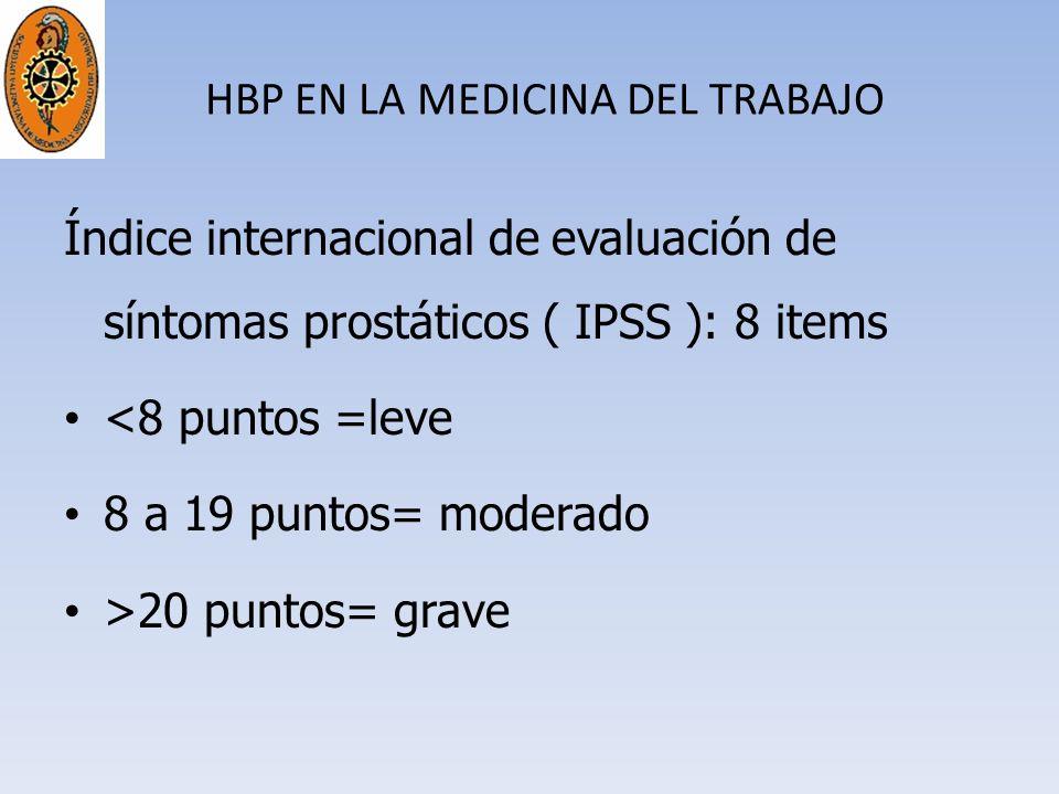 HBP EN LA MEDICINA DEL TRABAJO Índice internacional de evaluación de síntomas prostáticos ( IPSS ): 8 items <8 puntos =leve 8 a 19 puntos= moderado >2