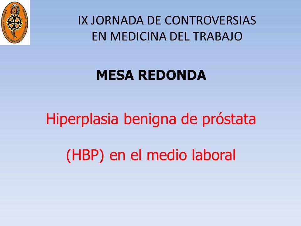 IX JORNADA DE CONTROVERSIAS EN MEDICINA DEL TRABAJO MESA REDONDA Hiperplasia benigna de próstata (HBP) en el medio laboral