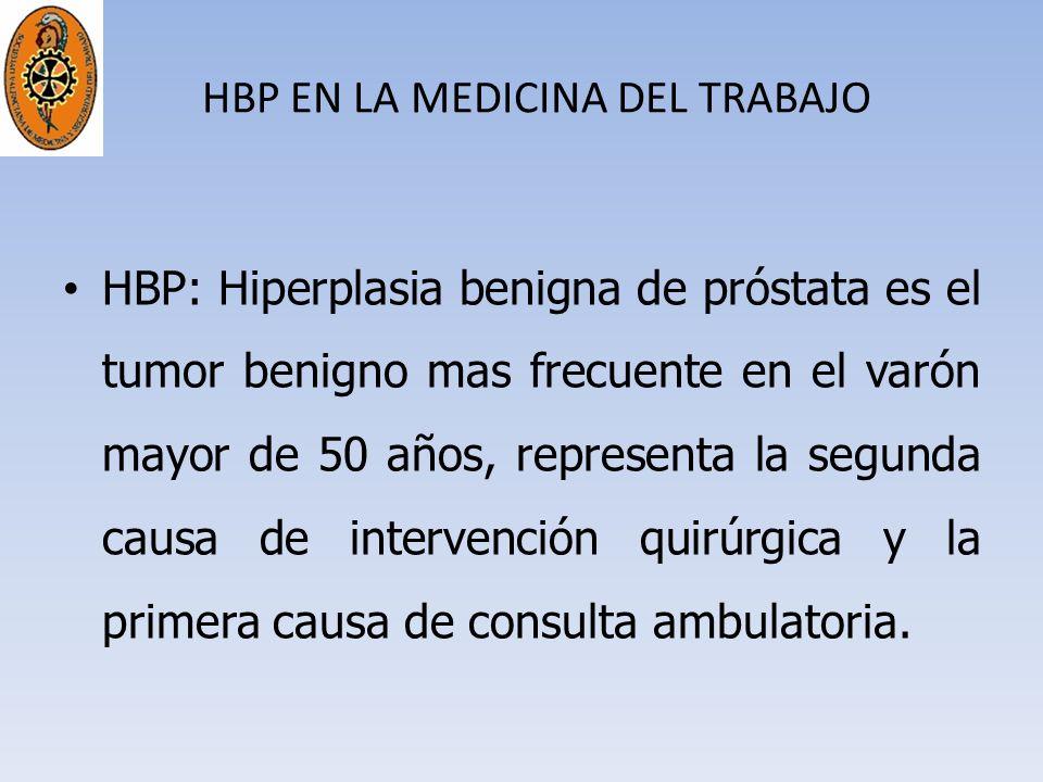 HBP EN LA MEDICINA DEL TRABAJO HBP: Hiperplasia benigna de próstata es el tumor benigno mas frecuente en el varón mayor de 50 años, representa la segu