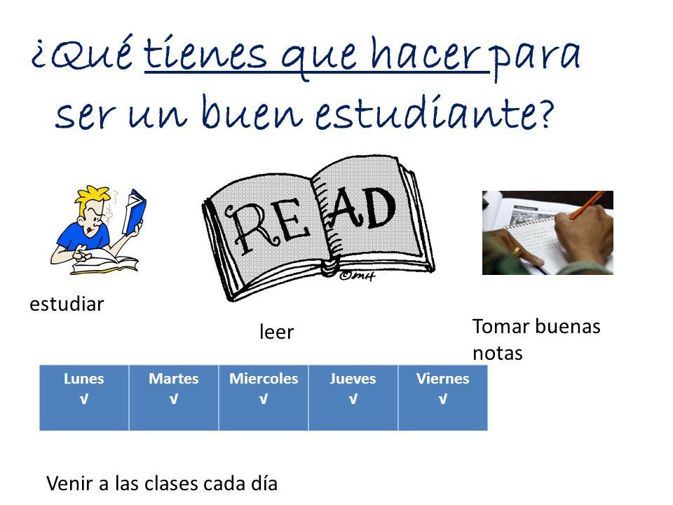 ¿Qué tienes que hacer para ser un buen estudiante? Lunes Martes Miercoles Jueves Viernes estudiar leer Tomar buenas notas Venir a las clases cada día