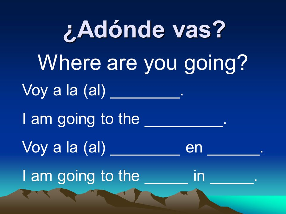¿Adónde vas? Where are you going? Voy a la (al) ________. I am going to the _________. Voy a la (al) ________ en ______. I am going to the _____ in __