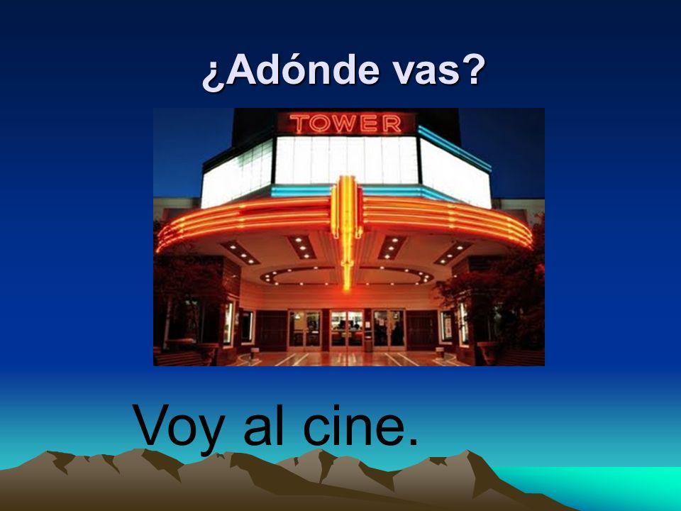 ¿Adónde vas? Voy al cine.