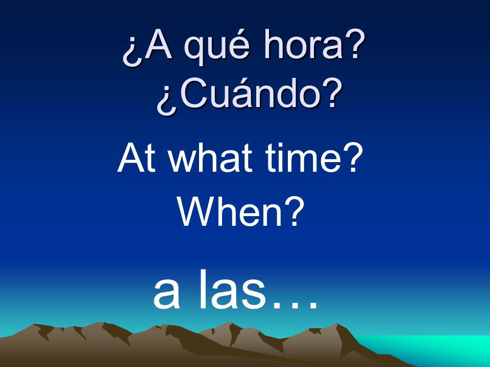 ¿A qué hora? ¿Cuándo? At what time? When? a las…