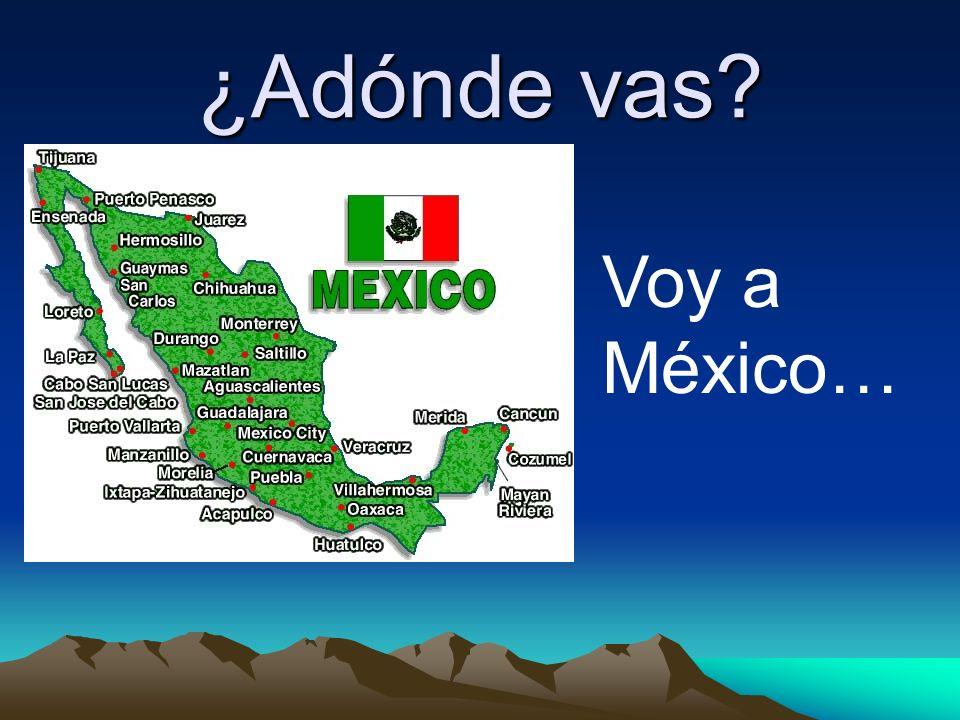 ¿Adónde vas? Voy a México…