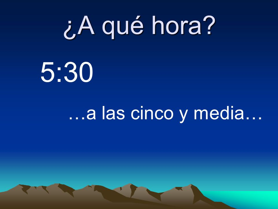 ¿A qué hora? …a las cinco y media… 5:30