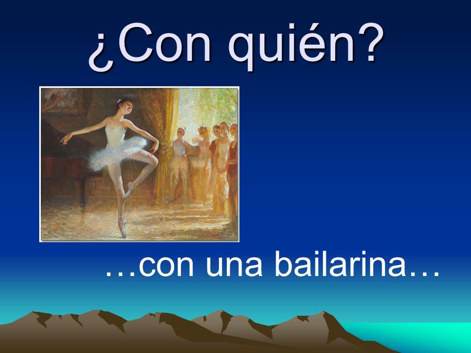 ¿Con quién? …con una bailarina…