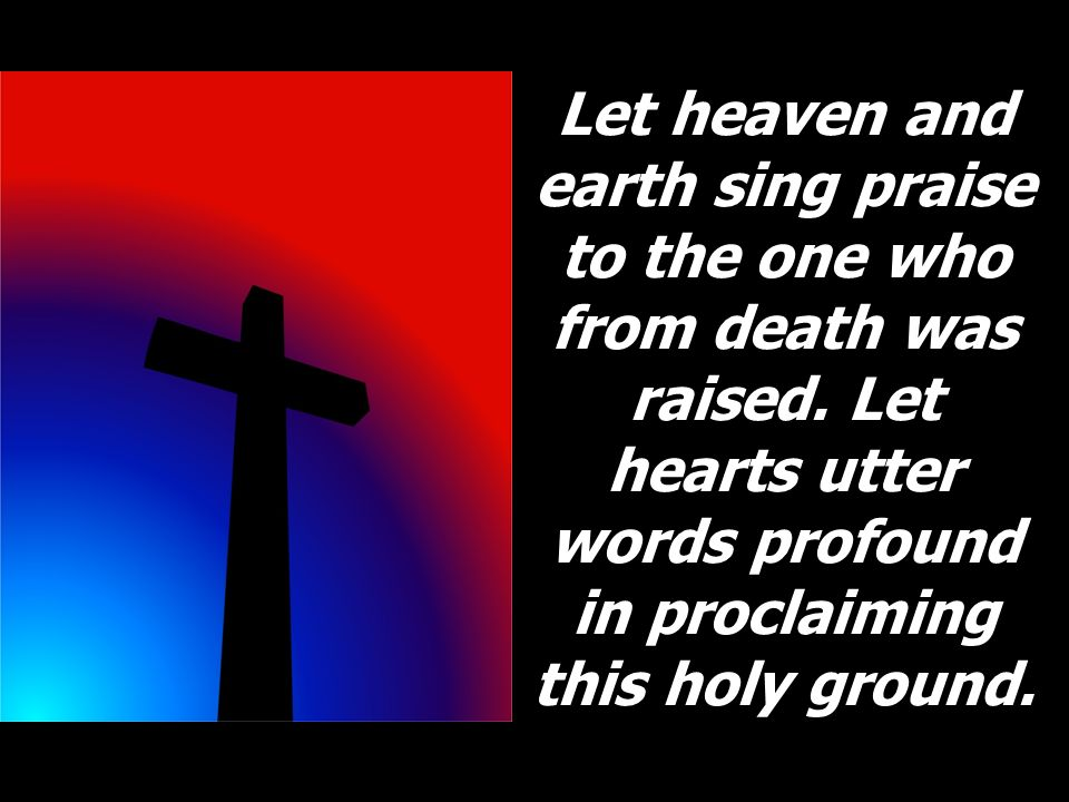 Let heaven and earth sing praise to the one who from death was raised. Let hearts utter words profound in proclaiming this holy ground.