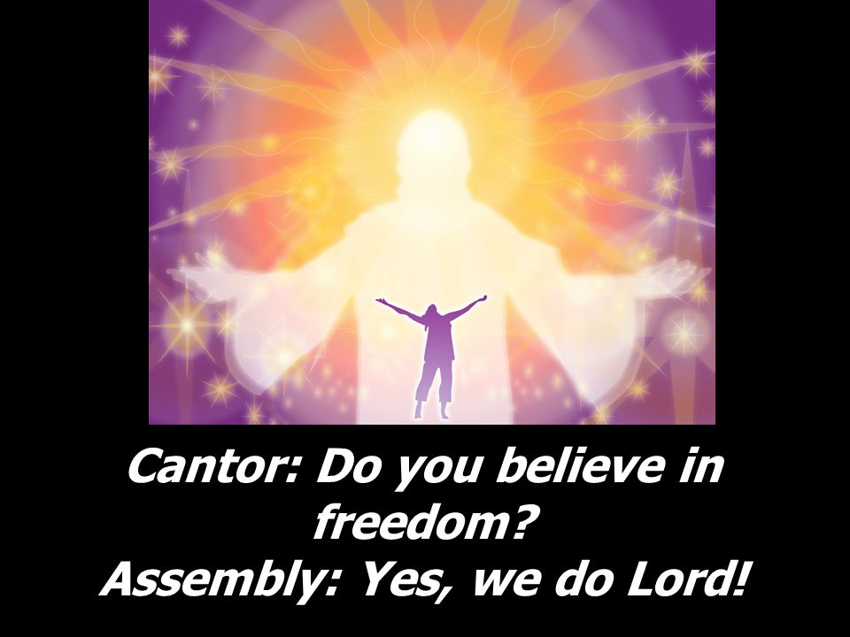 Cantor: Do you believe in freedom? Assembly: Yes, we do Lord!