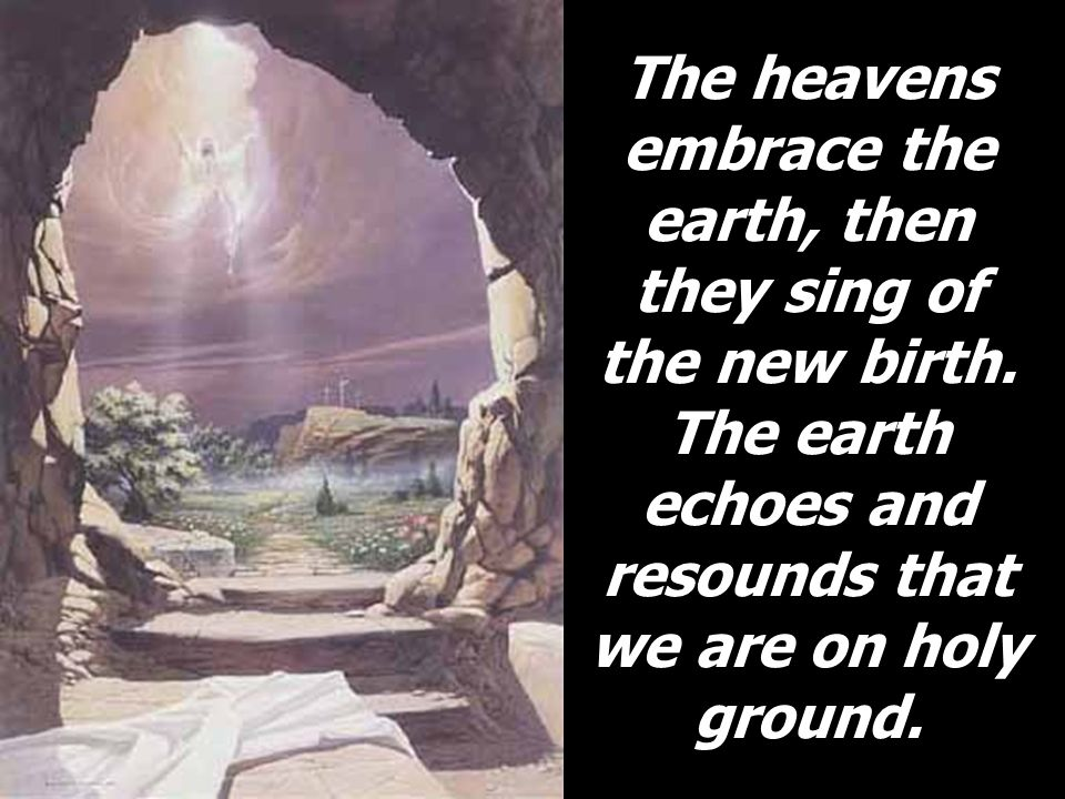 The heavens embrace the earth, then they sing of the new birth. The earth echoes and resounds that we are on holy ground.
