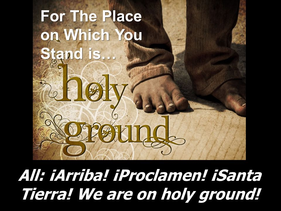 All: ¡Arriba! ¡Proclamen! ¡Santa Tierra! We are on holy ground! For The Place on Which You Stand is…
