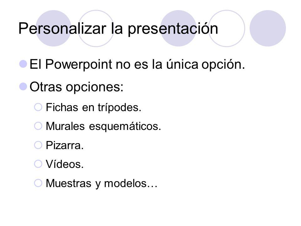 Personalizar la presentación El Powerpoint no es la única opción. Otras opciones: Fichas en trípodes. Murales esquemáticos. Pizarra. Vídeos. Muestras