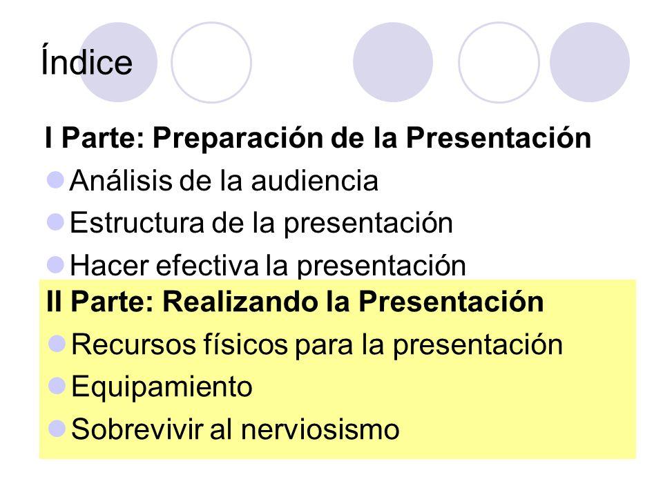 Índice I Parte: Preparación de la Presentación Análisis de la audiencia Estructura de la presentación Hacer efectiva la presentación II Parte: Realiza
