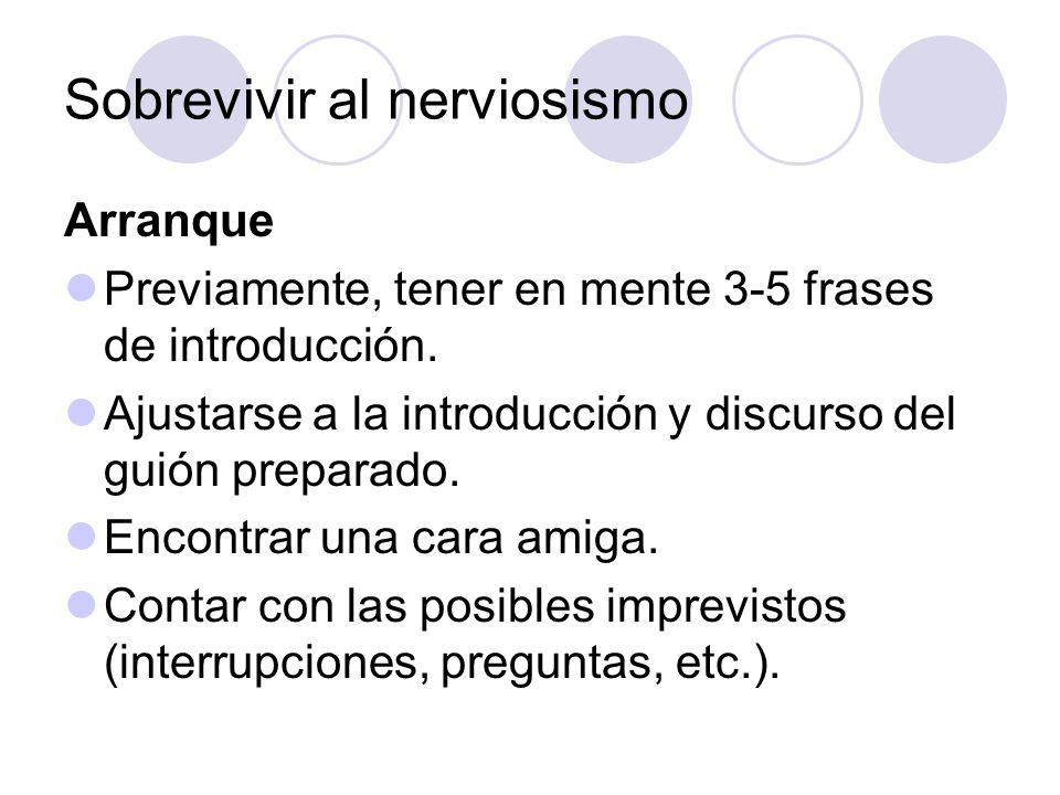 Sobrevivir al nerviosismo Arranque Previamente, tener en mente 3-5 frases de introducción. Ajustarse a la introducción y discurso del guión preparado.