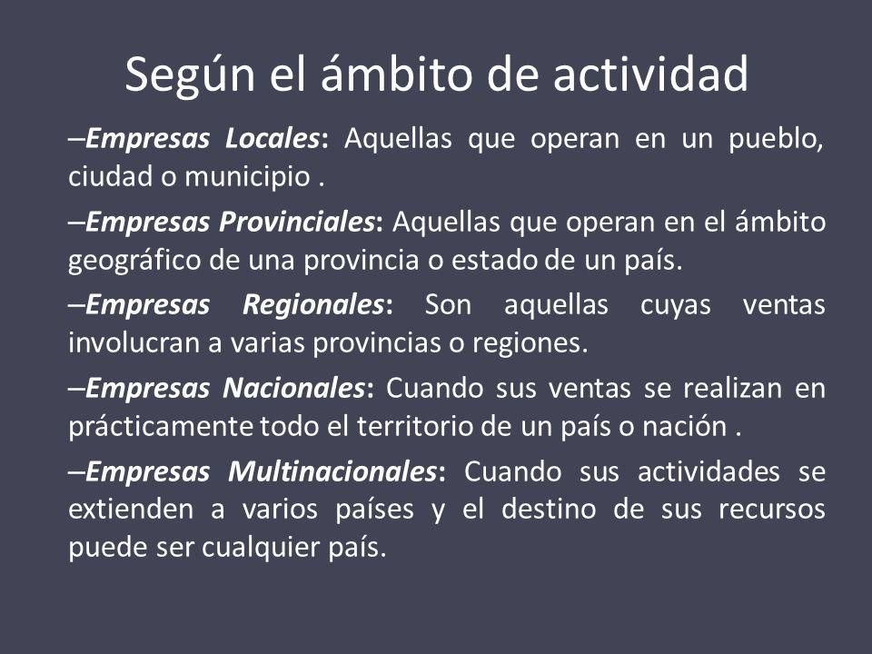 Según el ámbito de actividad – Empresas Locales: Aquellas que operan en un pueblo, ciudad o municipio. – Empresas Provinciales: Aquellas que operan en