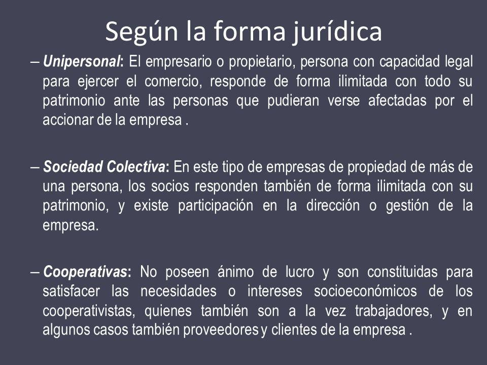 Según la forma jurídica – Unipersonal : El empresario o propietario, persona con capacidad legal para ejercer el comercio, responde de forma ilimitada