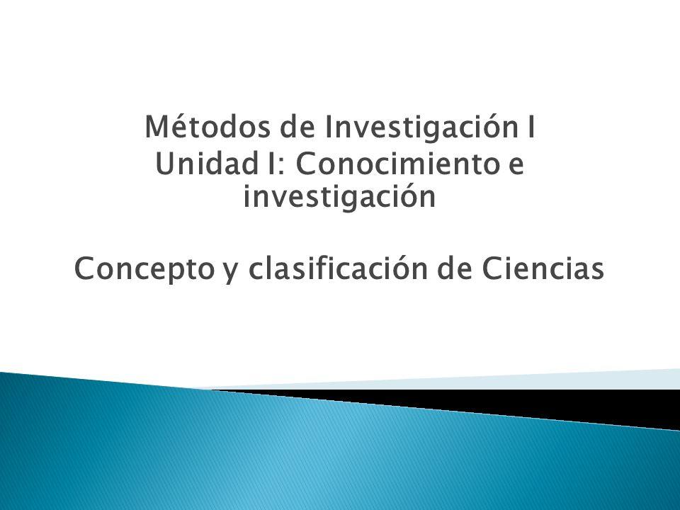 Métodos de Investigación I Unidad I: Conocimiento e investigación Concepto y clasificación de Ciencias