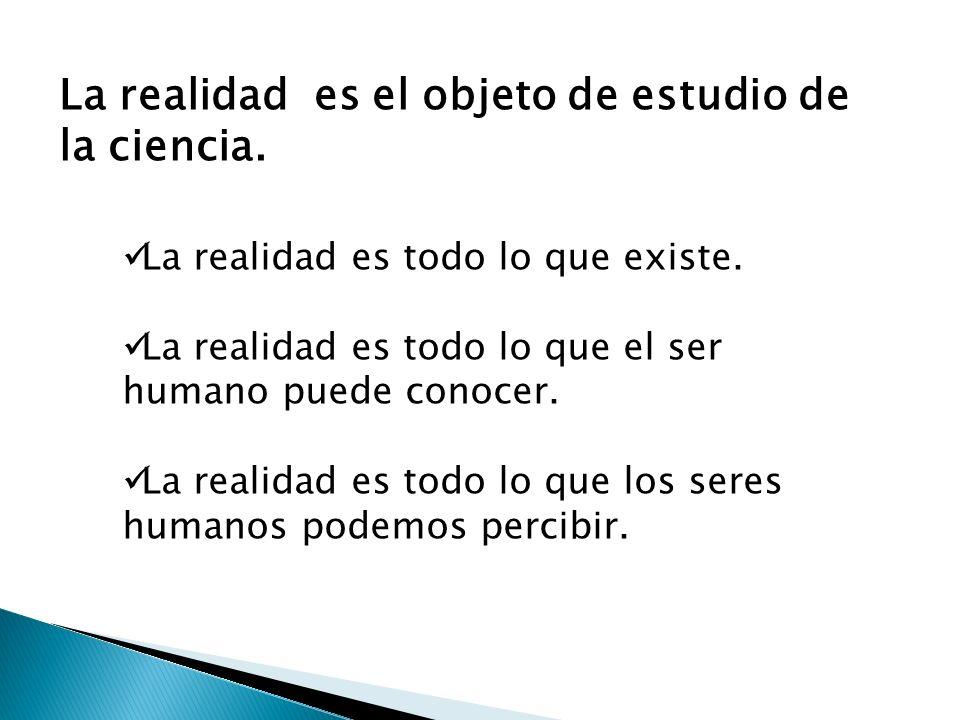 La realidad es el objeto de estudio de la ciencia. La realidad es todo lo que existe. La realidad es todo lo que el ser humano puede conocer. La reali